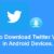 How to download Twitter videos in Android Device.